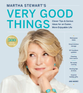 """So many Good Things are found in """"Martha Stewart's Very Good Things: Clever Tips & Genius Ideas for an Easier, More Enjoyable Life."""" Everyone should have a copy. Inside these pages are many of my best good things – the original tips and tricks for the home to make life easier, more fun, more delicious, and more efficient."""